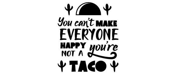You-can_t-make-everyone-happy-you_re-not-a-taco-580x386